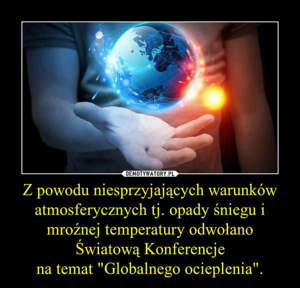 """Z powodu niesprzyjających warunków atmosferycznych tj. opady śniegu i mroźnej temperatury odwołano Światową Konferencjena temat """"Globalnego ocieplenia"""". –"""