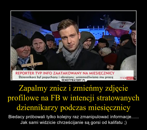 Zapalmy znicz i zmieńmy zdjęcie profilowe na FB w intencji stratowanych dziennikarzy podczas miesięcznicy – Biedacy próbowali tylko kolejny raz zmanipulować informacje...... Jak sami widzicie chrześcijanie są gorsi od kalifatu ;)