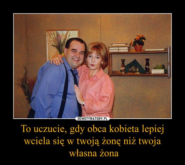 To uczucie, gdy obca kobieta lepiej wciela się w twoją żonę niż twoja własna żona –