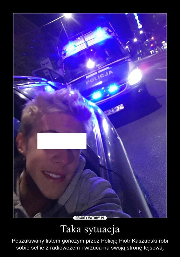 Taka sytuacja – Poszukiwany listem gończym przez Policję Piotr Kaszubski robi sobie selfie z radiowozem i wrzuca na swoją stronę fejsową.