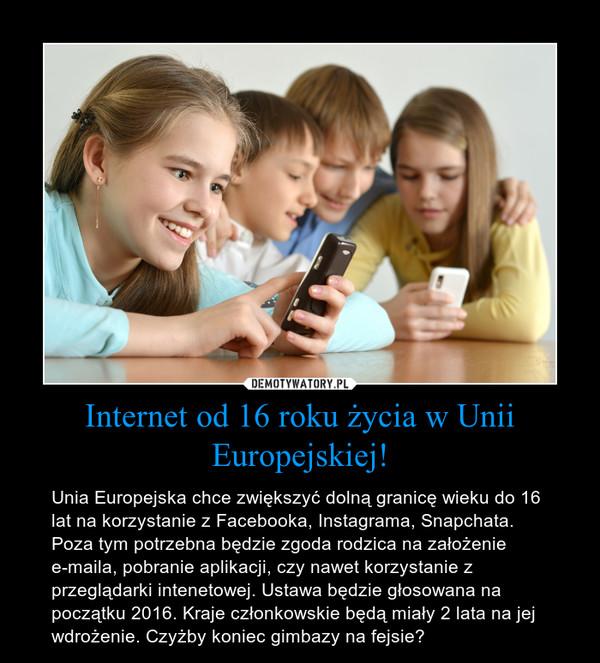 Internet od 16 roku życia w Unii Europejskiej! – Unia Europejska chce zwiększyć dolną granicę wieku do 16 lat na korzystanie z Facebooka, Instagrama, Snapchata. Poza tym potrzebna będzie zgoda rodzica na założenie e-maila, pobranie aplikacji, czy nawet korzystanie z przeglądarki intenetowej. Ustawa będzie głosowana na początku 2016. Kraje członkowskie będą miały 2 lata na jej wdrożenie. Czyżby koniec gimbazy na fejsie?