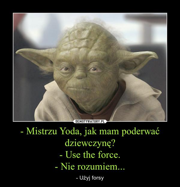 - Mistrzu Yoda, jak mam poderwać dziewczynę?- Use the force.- Nie rozumiem... – - Użyj forsy