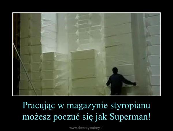 Pracując w magazynie styropianu możesz poczuć się jak Superman! –