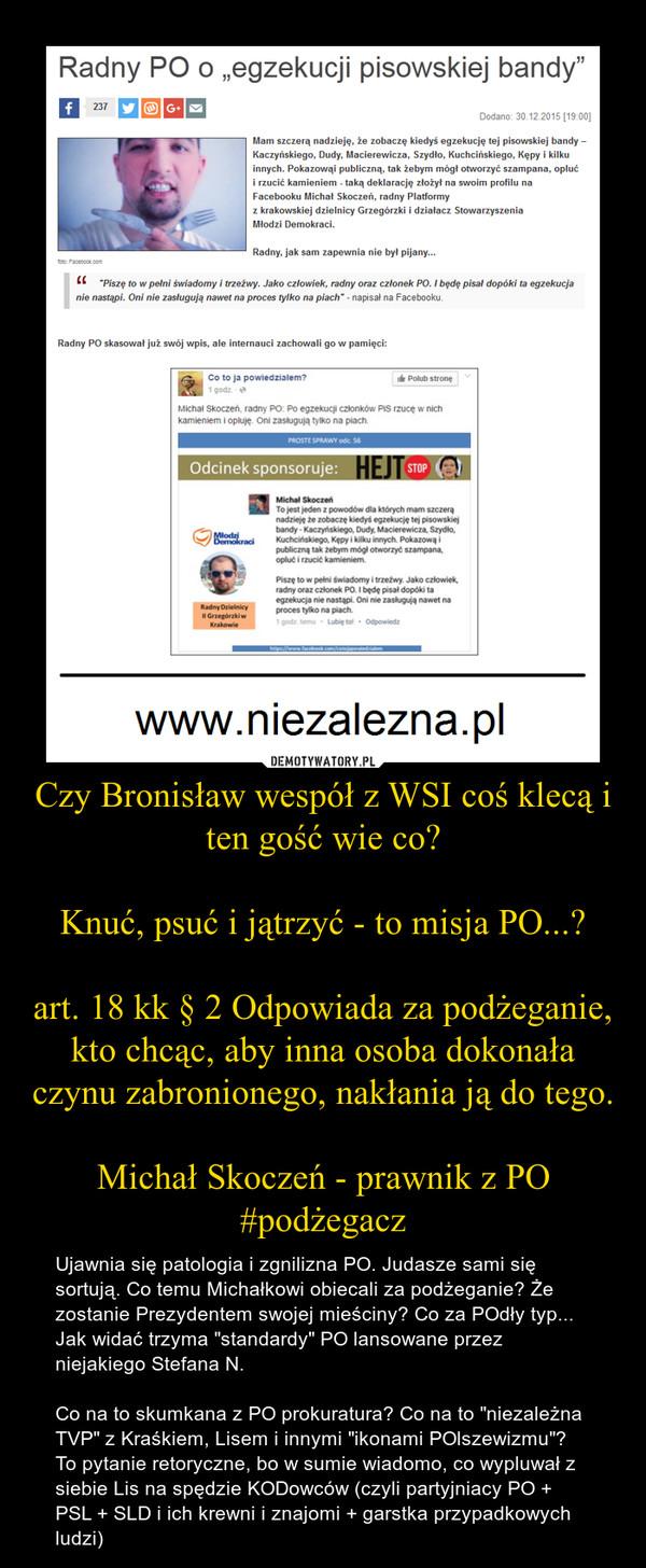 """Czy Bronisław wespół z WSI coś klecą i ten gość wie co?Knuć, psuć i jątrzyć - to misja PO...?art. 18 kk § 2 Odpowiada za podżeganie, kto chcąc, aby inna osoba dokonała czynu zabronionego, nakłania ją do tego.Michał Skoczeń - prawnik z PO #podżegacz – Ujawnia się patologia i zgnilizna PO. Judasze sami się sortują. Co temu Michałkowi obiecali za podżeganie? Że zostanie Prezydentem swojej mieściny? Co za POdły typ... Jak widać trzyma """"standardy"""" PO lansowane przez niejakiego Stefana N.Co na to skumkana z PO prokuratura? Co na to """"niezależna TVP"""" z Kraśkiem, Lisem i innymi """"ikonami POlszewizmu""""? To pytanie retoryczne, bo w sumie wiadomo, co wypluwał z siebie Lis na spędzie KODowców (czyli partyjniacy PO + PSL + SLD i ich krewni i znajomi + garstka przypadkowych ludzi)"""