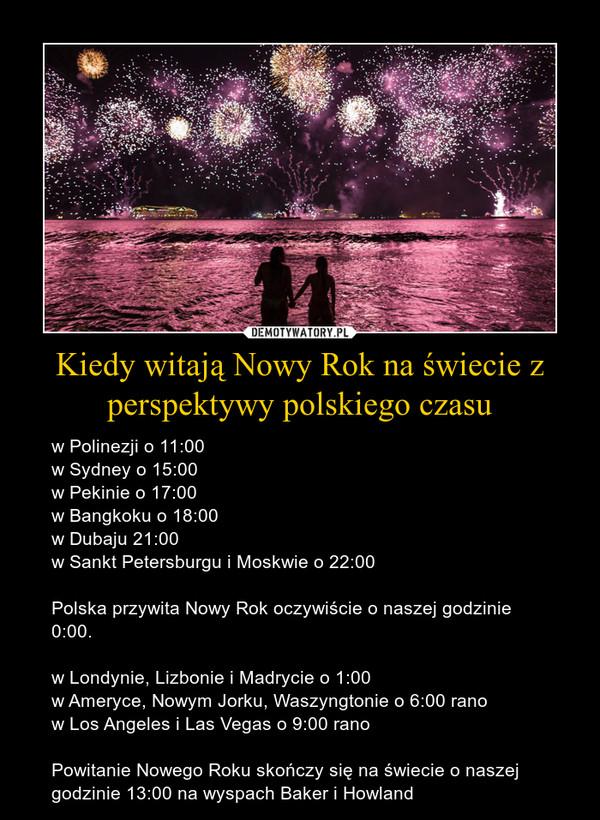 Kiedy witają Nowy Rok na świecie z perspektywy polskiego czasu – w Polinezji o 11:00 w Sydney o 15:00w Pekinie o 17:00 w Bangkoku o 18:00w Dubaju 21:00w Sankt Petersburgu i Moskwie o 22:00 Polska przywita Nowy Rok oczywiście o naszej godzinie 0:00. w Londynie, Lizbonie i Madrycie o 1:00 w Ameryce, Nowym Jorku, Waszyngtonie o 6:00 ranow Los Angeles i Las Vegas o 9:00 rano  Powitanie Nowego Roku skończy się na świecie o naszej godzinie 13:00 na wyspach Baker i Howland