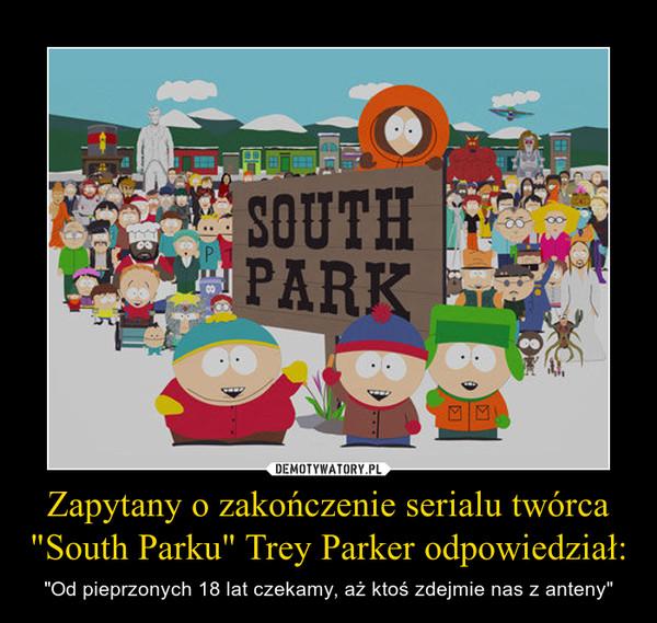 """Zapytany o zakończenie serialu twórca """"South Parku"""" Trey Parker odpowiedział: – """"Od pieprzonych 18 lat czekamy, aż ktoś zdejmie nas z anteny"""""""
