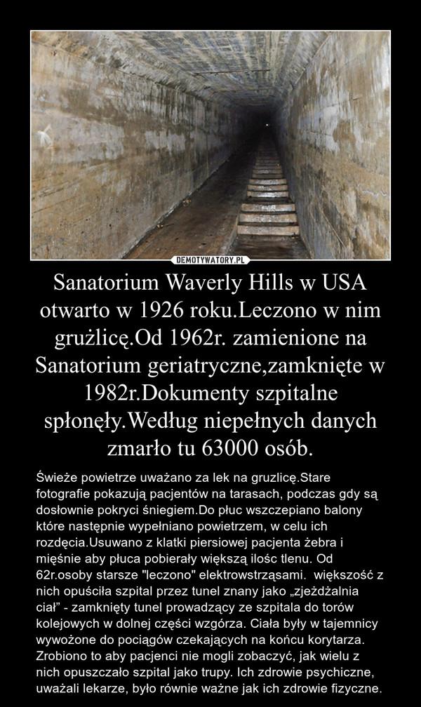 """Sanatorium Waverly Hills w USA otwarto w 1926 roku.Leczono w nim grużlicę.Od 1962r. zamienione na Sanatorium geriatryczne,zamknięte w 1982r.Dokumenty szpitalne spłonęły.Według niepełnych danych zmarło tu 63000 osób. – Świeże powietrze uważano za lek na gruzlicę.Stare fotografie pokazują pacjentów na tarasach, podczas gdy są dosłownie pokryci śniegiem.Do płuc wszczepiano balony które następnie wypełniano powietrzem, w celu ich rozdęcia.Usuwano z klatki piersiowej pacjenta żebra i mięśnie aby płuca pobierały większą ilośc tlenu. Od 62r.osoby starsze """"leczono"""" elektrowstrząsami.  większość z nich opuściła szpital przez tunel znany jako """"zjeżdżalnia ciał"""" - zamknięty tunel prowadzący ze szpitala do torów kolejowych w dolnej części wzgórza. Ciała były w tajemnicy wywożone do pociągów czekających na końcu korytarza. Zrobiono to aby pacjenci nie mogli zobaczyć, jak wielu z nich opuszczało szpital jako trupy. Ich zdrowie psychiczne, uważali lekarze, było równie ważne jak ich zdrowie fizyczne."""