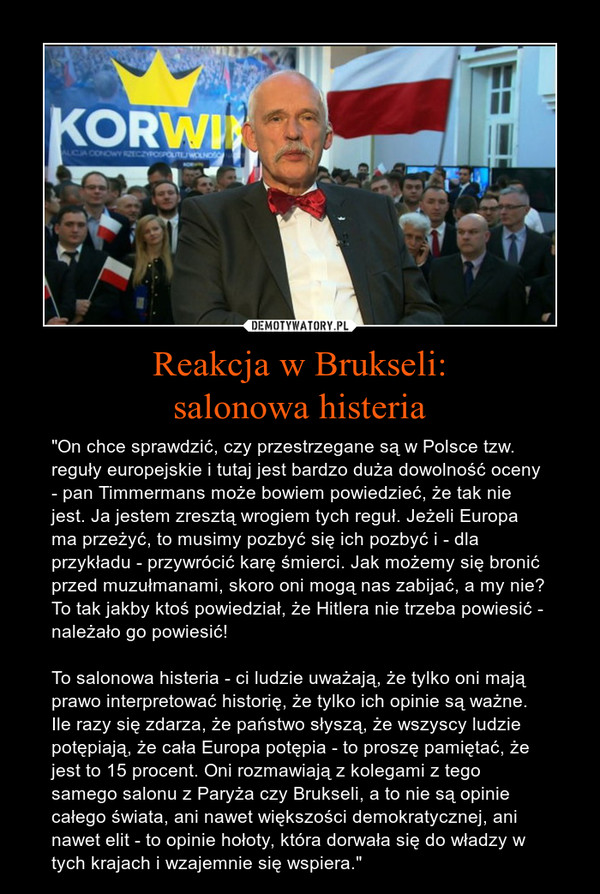 """Reakcja w Brukseli:salonowa histeria – """"On chce sprawdzić, czy przestrzegane są w Polsce tzw. reguły europejskie i tutaj jest bardzo duża dowolność oceny - pan Timmermans może bowiem powiedzieć, że tak nie jest. Ja jestem zresztą wrogiem tych reguł. Jeżeli Europa ma przeżyć, to musimy pozbyć się ich pozbyć i - dla przykładu - przywrócić karę śmierci. Jak możemy się bronić przed muzułmanami, skoro oni mogą nas zabijać, a my nie? To tak jakby ktoś powiedział, że Hitlera nie trzeba powiesić - należało go powiesić!To salonowa histeria - ci ludzie uważają, że tylko oni mają prawo interpretować historię, że tylko ich opinie są ważne. Ile razy się zdarza, że państwo słyszą, że wszyscy ludzie potępiają, że cała Europa potępia - to proszę pamiętać, że jest to 15 procent. Oni rozmawiają z kolegami z tego samego salonu z Paryża czy Brukseli, a to nie są opinie całego świata, ani nawet większości demokratycznej, ani nawet elit - to opinie hołoty, która dorwała się do władzy w tych krajach i wzajemnie się wspiera."""""""