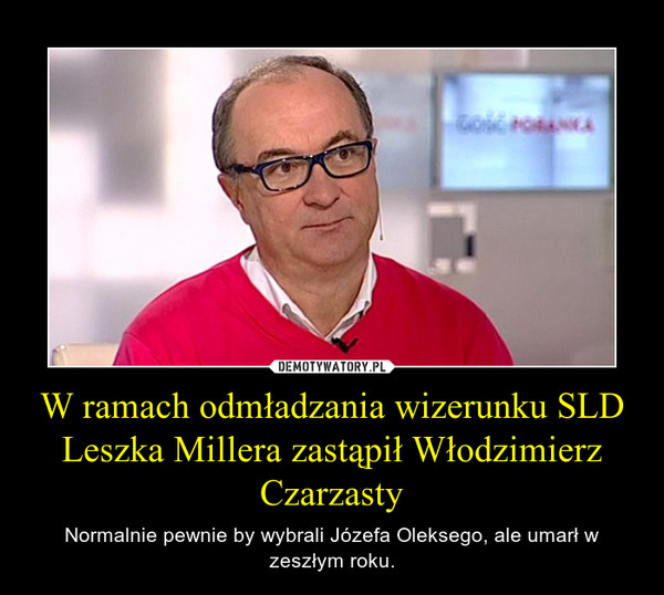 W ramach odmładzania wizerunku SLD Leszka Millera zastąpił Włodzimierz Czarzasty – Normalnie pewnie by wybrali Józefa Oleksego, ale umarł w zeszłym roku.