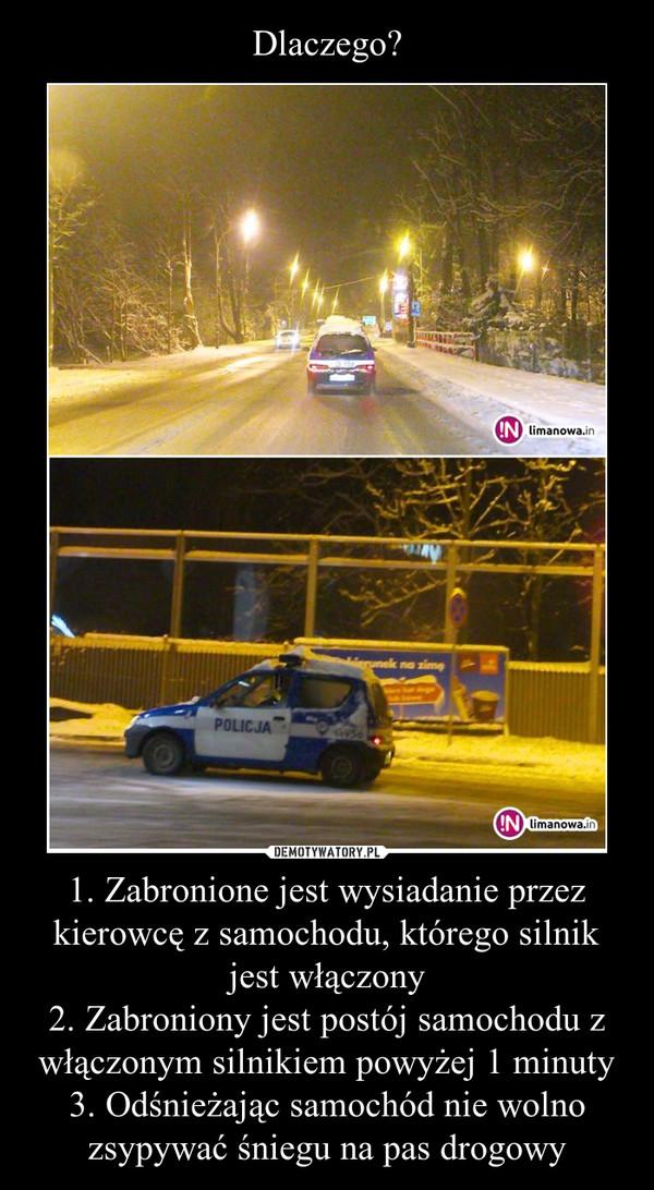 1. Zabronione jest wysiadanie przez kierowcę z samochodu, którego silnik jest włączony2. Zabroniony jest postój samochodu z włączonym silnikiem powyżej 1 minuty3. Odśnieżając samochód nie wolno zsypywać śniegu na pas drogowy –