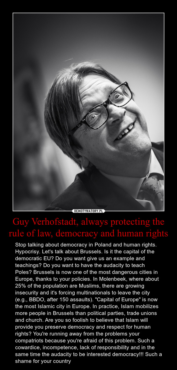 "Guy Verhofstadt, always protecting the rule of law, democracy and human rights – Stop talking about democracy in Poland and human rights. Hypocrisy. Let's talk about Brussels. Is it the capital of the democratic EU? Do you want give us an example and teachings? Do you want to have the audacity to teach Poles? Brussels is now one of the most dangerous cities in Europe, thanks to your policies. In Molenbeek, where about 25% of the population are Muslims, there are growing insecurity and it's forcing multinationals to leave the city (e.g., BBDO, after 150 assaults). ""Capital of Europe"" is now the most Islamic city in Europe. In practice, Islam mobilizes more people in Brussels than political parties, trade unions and church. Are you so foolish to believe that Islam will provide you preserve democracy and respect for human rights? You're running away from the problems your compatriots because you're afraid of this problem. Such a cowardice, incompetence, lack of responsibility and in the same time the audacity to be interested democracy!!! Such a shame for your country"