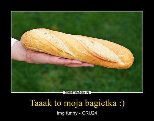Taaak to moja bagietka :)