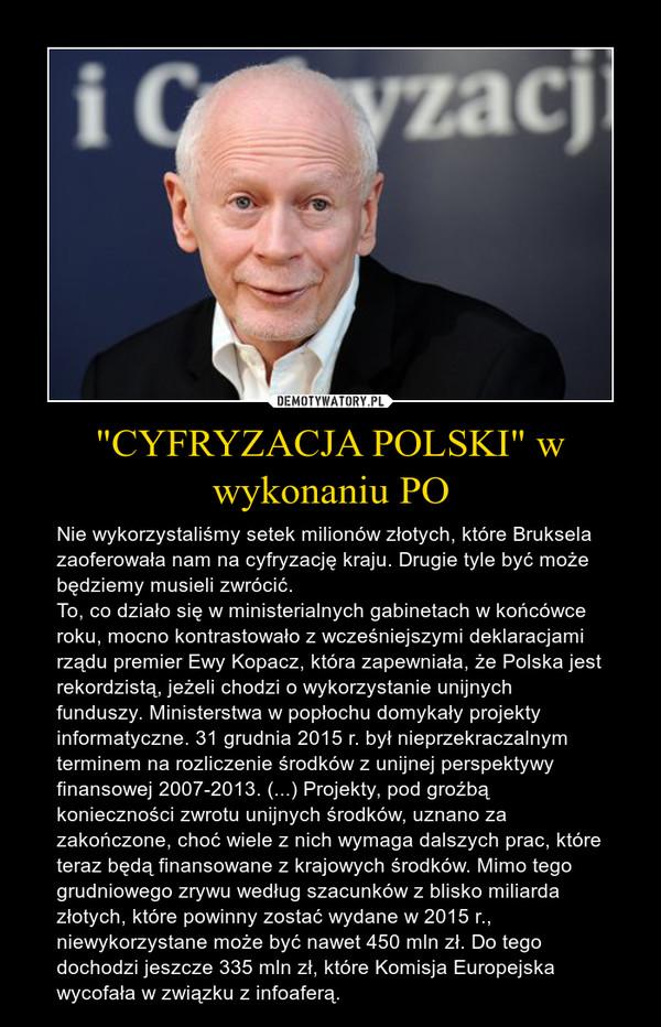 """""""CYFRYZACJA POLSKI"""" w wykonaniu PO – Nie wykorzystaliśmy setek milionów złotych, które Bruksela zaoferowała nam na cyfryzację kraju. Drugie tyle być może będziemy musieli zwrócić. To, co działo się w ministerialnych gabinetach w końcówce roku, mocno kontrastowało z wcześniejszymi deklaracjami rządu premier Ewy Kopacz, która zapewniała, że Polska jest rekordzistą, jeżeli chodzi o wykorzystanie unijnych funduszy. Ministerstwa w popłochu domykały projekty informatyczne. 31 grudnia 2015 r. był nieprzekraczalnym terminem na rozliczenie środków z unijnej perspektywy finansowej 2007-2013. (...) Projekty, pod groźbą konieczności zwrotu unijnych środków, uznano za zakończone, choć wiele z nich wymaga dalszych prac, które teraz będą finansowane z krajowych środków. Mimo tego grudniowego zrywu według szacunków z blisko miliarda złotych, które powinny zostać wydane w 2015 r., niewykorzystane może być nawet 450 mln zł. Do tego dochodzi jeszcze 335 mln zł, które Komisja Europejska wycofała w związku z infoaferą."""