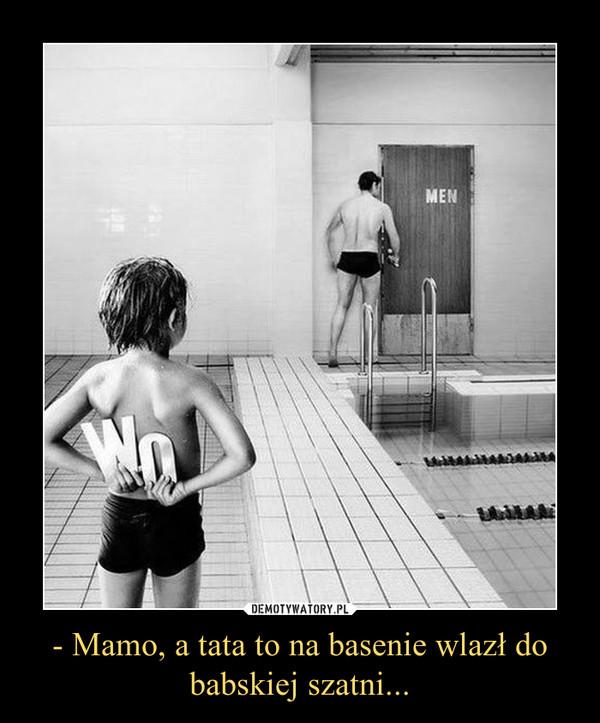 - Mamo, a tata to na basenie wlazł do babskiej szatni... –