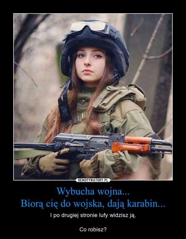 Wybucha wojna...Biorą cię do wojska, dają karabin... – I po drugiej stronie lufy widzisz ją.Co robisz?