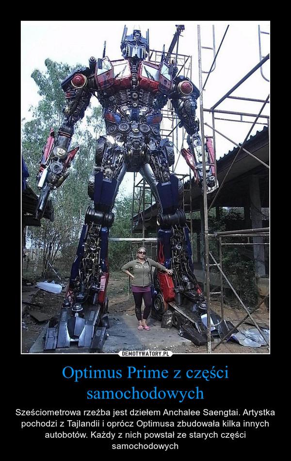 Optimus Prime z części samochodowych – Sześciometrowa rzeźba jest dziełem Anchalee Saengtai. Artystka pochodzi z Tajlandii i oprócz Optimusa zbudowała kilka innych autobotów. Każdy z nich powstał ze starych części samochodowych