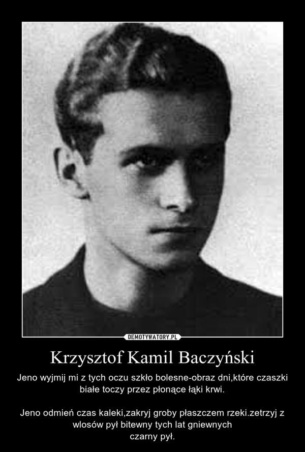 Krzysztof Kamil Baczyński – Jeno wyjmij mi z tych oczu szkło bolesne-obraz dni,które czaszki białe toczy przez płonące łąki krwi.Jeno odmień czas kaleki,zakryj groby płaszczem rzeki.zetrzyj z wlosów pył bitewny tych lat gniewnychczarny pył.