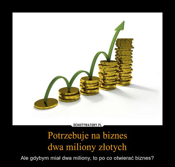 Potrzebuje na biznesdwa miliony złotych – Ale gdybym miał dwa miliony, to po co otwierać biznes?