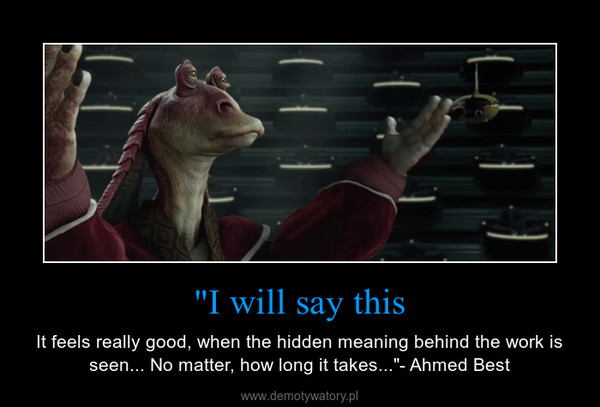 """""""I will say this – It feels really good, when the hidden meaning behind the work is seen... No matter, how long it takes...""""- Ahmed Best"""