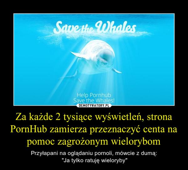 """Za każde 2 tysiące wyświetleń, strona PornHub zamierza przeznaczyć centa na pomoc zagrożonym wielorybom – Przyłapani na oglądaniu pornoli, mówcie z dumą: """"Ja tylko ratuję wieloryby"""""""