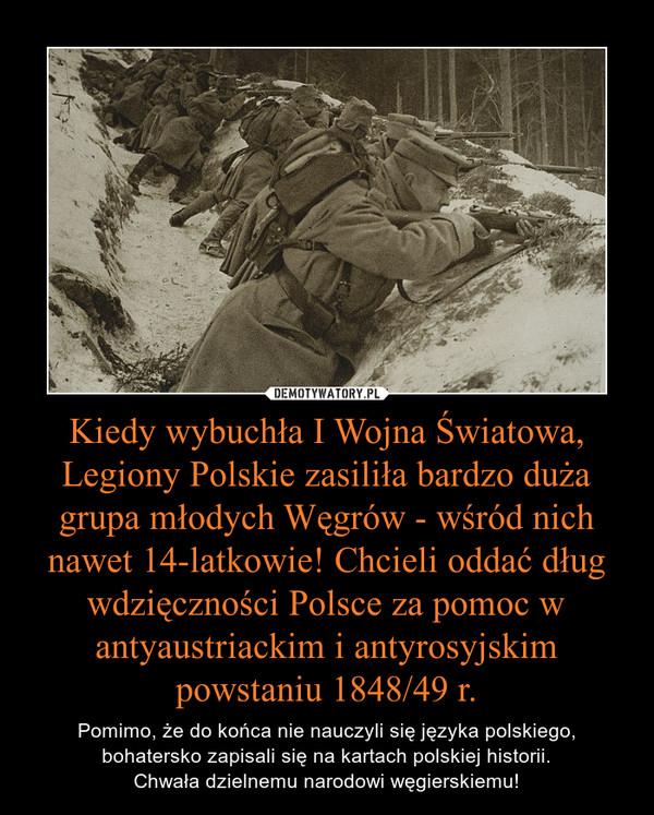 Kiedy wybuchła I Wojna Światowa, Legiony Polskie zasiliła bardzo duża grupa młodych Węgrów - wśród nich nawet 14-latkowie! Chcieli oddać dług wdzięczności Polsce za pomoc w antyaustriackim i antyrosyjskim powstaniu 1848/49 r. – Pomimo, że do końca nie nauczyli się języka polskiego, bohatersko zapisali się na kartach polskiej historii.Chwała dzielnemu narodowi węgierskiemu!