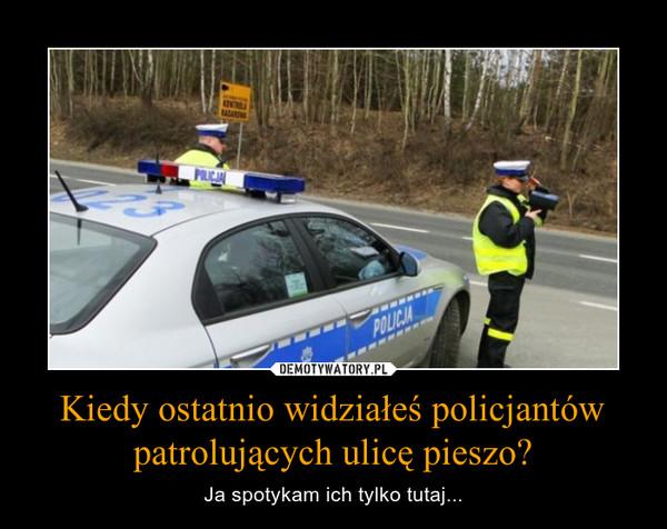 Kiedy ostatnio widziałeś policjantów patrolujących ulicę pieszo? – Ja spotykam ich tylko tutaj...
