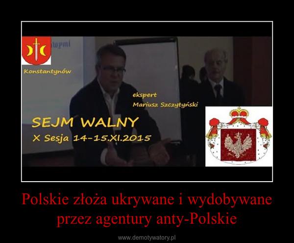 Polskie złoża ukrywane i wydobywane przez agentury anty-Polskie –