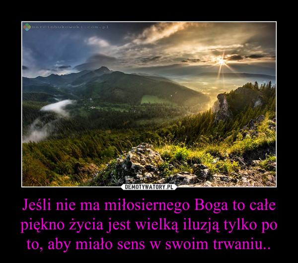 Jeśli nie ma miłosiernego Boga to całe piękno życia jest wielką iluzją tylko po to, aby miało sens w swoim trwaniu.. –