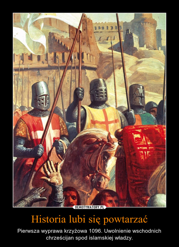 Historia lubi się powtarzać – Pierwsza wyprawa krzyżowa 1096. Uwolnienie wschodnich chrześcijan spod islamskiej władzy.