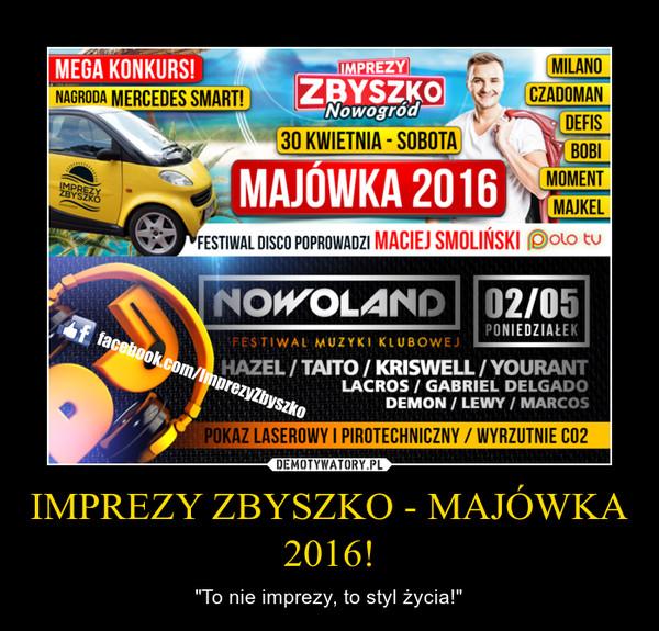 """IMPREZY ZBYSZKO - MAJÓWKA 2016! – """"To nie imprezy, to styl życia!"""""""