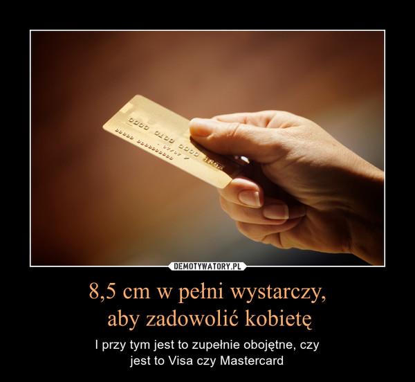8,5 cm w pełni wystarczy, aby zadowolić kobietę – I przy tym jest to zupełnie obojętne, czyjest to Visa czy Mastercard