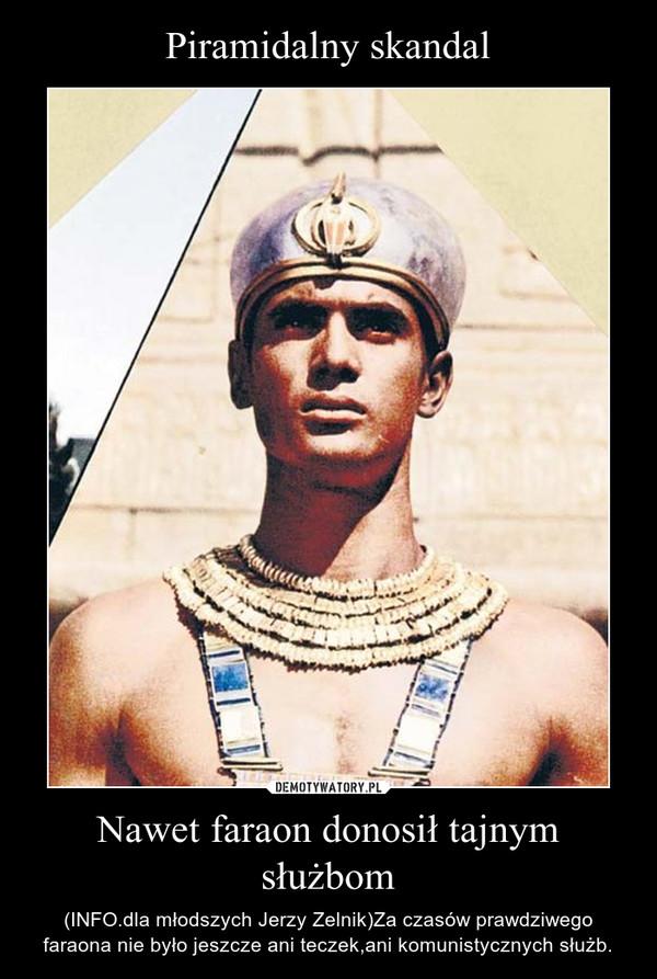 Nawet faraon donosił tajnym służbom – (INFO.dla młodszych Jerzy Zelnik)Za czasów prawdziwego faraona nie było jeszcze ani teczek,ani komunistycznych służb.