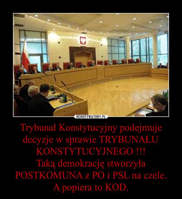 Trybunał Konstytucyjny podejmuje decyzje w sprawie TRYBUNAŁU KONSTYTUCYJNEGO !!!Taką demokrację stworzyła POSTKOMUNA z PO i PSL na czele.A popiera to KOD. –