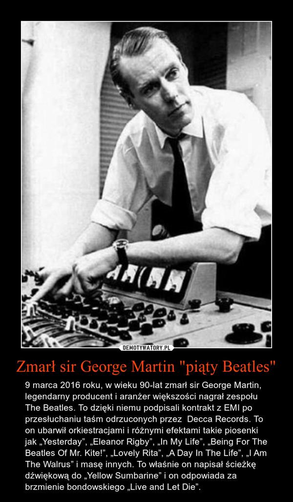"""Zmarł sir George Martin """"piąty Beatles"""" – 9 marca 2016 roku, w wieku 90-lat zmarł sir George Martin, legendarny producent i aranżer większości nagrał zespołu The Beatles. To dzięki niemu podpisali kontrakt z EMI po przesłuchaniu taśm odrzuconych przez  Decca Records. To on ubarwił orkiestracjami i różnymi efektami takie piosenki jak """"Yesterday"""", """"Eleanor Rigby"""", """"In My Life"""", """"Being For The Beatles Of Mr. Kite!"""", """"Lovely Rita"""", """"A Day In The Life"""", """"I Am The Walrus"""" i masę innych. To właśnie on napisał ścieżkę dźwiękową do """"Yellow Sumbarine"""" i on odpowiada za brzmienie bondowskiego """"Live and Let Die""""."""