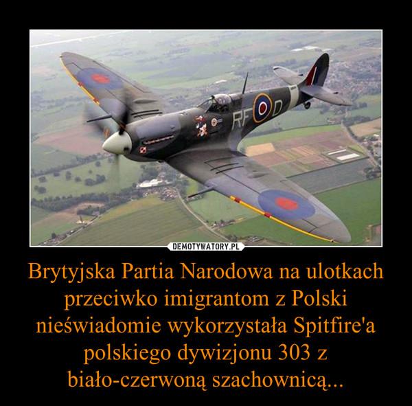 Brytyjska Partia Narodowa na ulotkach przeciwko imigrantom z Polski nieświadomie wykorzystała Spitfire'a polskiego dywizjonu 303 z biało-czerwoną szachownicą... –