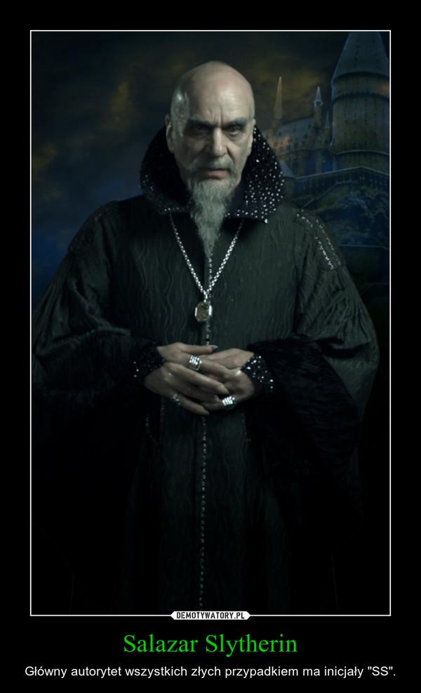 """Salazar Slytherin – Główny autorytet wszystkich złych przypadkiem ma inicjały """"SS""""."""