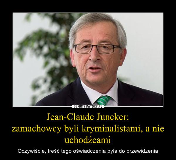 Jean-Claude Juncker:zamachowcy byli kryminalistami, a nie uchodźcami – Oczywiście, treść tego oświadczenia była do przewidzenia