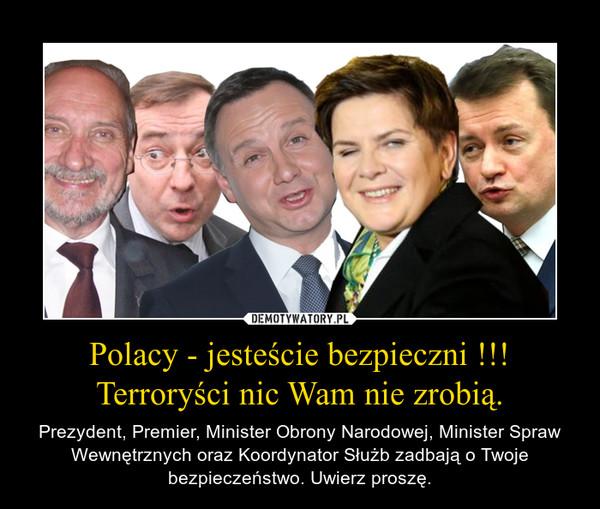 Polacy - jesteście bezpieczni !!! Terroryści nic Wam nie zrobią. – Prezydent, Premier, Minister Obrony Narodowej, Minister Spraw Wewnętrznych oraz Koordynator Służb zadbają o Twoje bezpieczeństwo. Uwierz proszę.