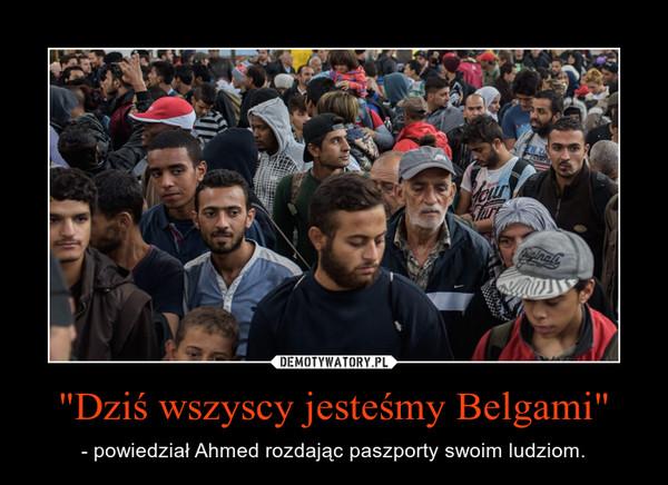 """""""Dziś wszyscy jesteśmy Belgami"""" – - powiedział Ahmed rozdając paszporty swoim ludziom."""