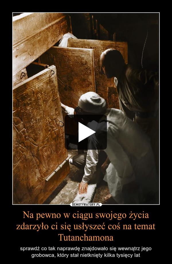 Na pewno w ciągu swojego życia zdarzyło ci się usłyszeć coś na temat Tutanchamona – sprawdź co tak naprawdę znajdowało się wewnątrz jego grobowca, który stał nietknięty kilka tysięcy lat