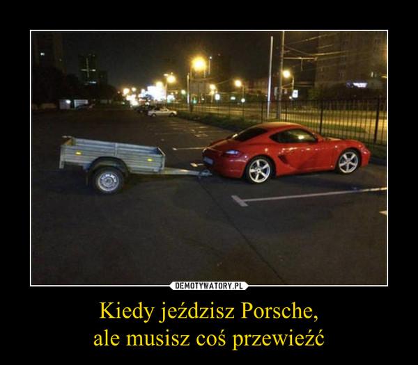 Kiedy jeździsz Porsche,ale musisz coś przewieźć –