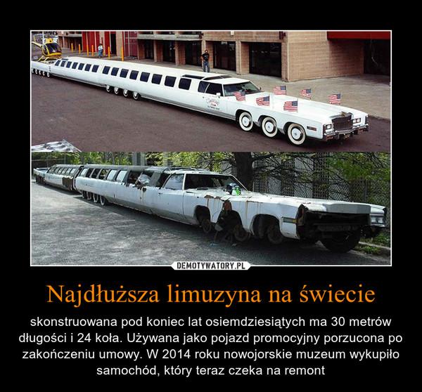 Najdłuższa limuzyna na świecie – skonstruowana pod koniec lat osiemdziesiątych ma 30 metrów długości i 24 koła. Używana jako pojazd promocyjny porzucona po zakończeniu umowy. W 2014 roku nowojorskie muzeum wykupiło samochód, który teraz czeka na remont
