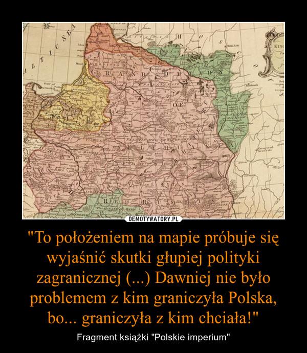 """""""To położeniem na mapie próbuje się wyjaśnić skutki głupiej polityki zagranicznej (...) Dawniej nie było problemem z kim graniczyła Polska, bo... graniczyła z kim chciała!"""" – Fragment książki """"Polskie imperium"""""""