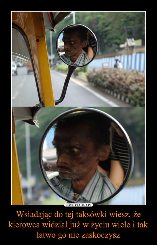 Wsiadając do tej taksówki wiesz, że kierowca widział już w życiu wiele i tak łatwo go nie zaskoczysz –