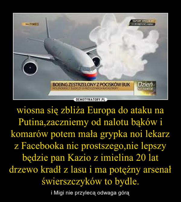 wiosna się zbliża Europa do ataku na Putina,zaczniemy od nalotu bąków i komarów potem mała grypka noi lekarz z Facebooka nic prostszego,nie lepszy będzie pan Kazio z imielina 20 lat drzewo kradł z lasu i ma potężny arsenał świerszczyków to bydle. – i Migi nie przylecą odwaga górą