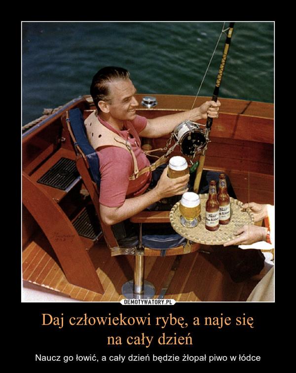 Daj człowiekowi rybę, a naje się na cały dzień – Naucz go łowić, a cały dzień będzie żłopał piwo w łódce