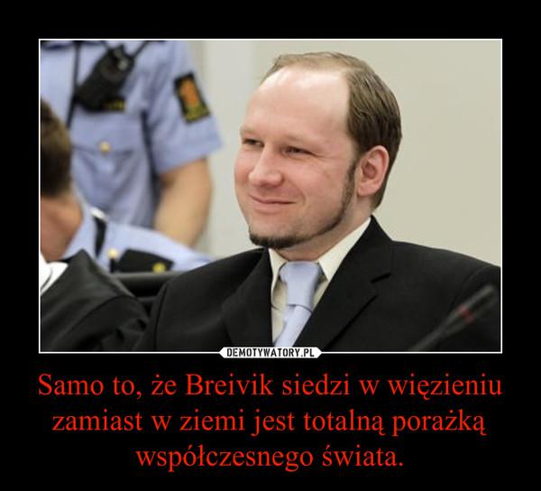 Samo to, że Breivik siedzi w więzieniu zamiast w ziemi jest totalną porażką współczesnego świata. –