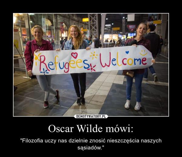 """Oscar Wilde mówi: – """"Filozofia uczy nas dzielnie znosić nieszczęścia naszych sąsiadów."""""""