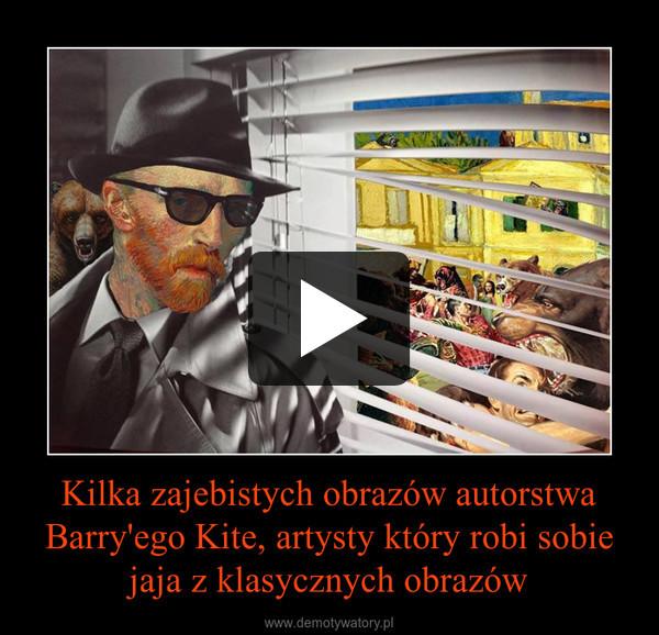 Kilka zajebistych obrazów autorstwa Barry'ego Kite, artysty który robi sobie jaja z klasycznych obrazów –