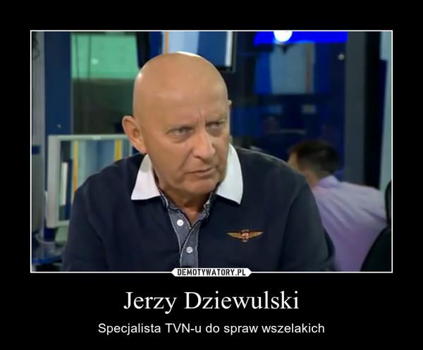 Jerzy Dziewulski – Specjalista TVN-u do spraw wszelakich